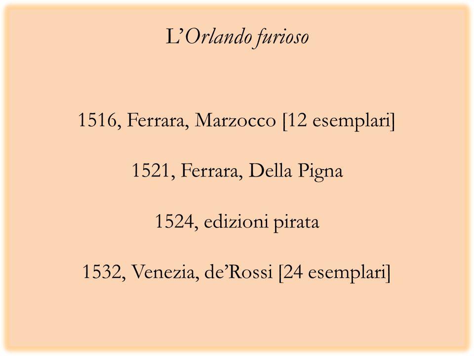 L'Orlando furioso 1516, Ferrara, Marzocco [12 esemplari] 1521, Ferrara, Della Pigna 1524, edizioni pirata 1532, Venezia, de'Rossi [24 esemplari]